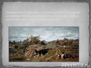 Славяне жили племенами - союзами родов, т. е. в одном поселке жители были связан