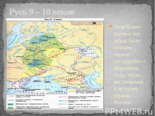 Русь 9 – 10 веков Чуть более тысячи лет назад было создано первое государство с