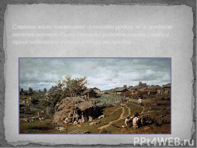 Славяне жили племенами - союзами родов, т. е. в одном поселке жители были связаны родственными узами и происходили от одного и того же предка.