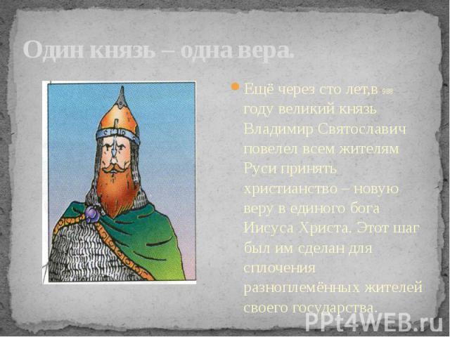Один князь – одна вера. Ещё через сто лет,в 988 году великий князь Владимир Святославич повелел всем жителям Руси принять христианство – новую веру в единого бога Иисуса Христа. Этот шаг был им сделан для сплочения разноплемённых жителей своего госу…