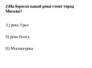 А) река Урал Б) река Волга В) Москва-река