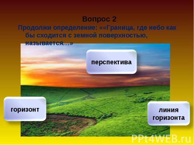 Продолжи определение: ««Граница, где небо как бы сходится с земной поверхностью, называется…» Продолжи определение: ««Граница, где небо как бы сходится с земной поверхностью, называется…»