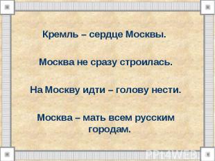 Кремль – сердце Москвы. Москва не сразу строилась. На Москву идти – голову нести