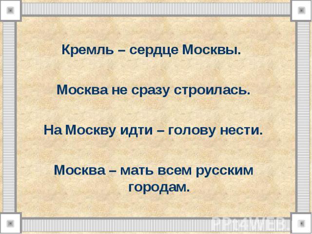 Кремль – сердце Москвы. Москва не сразу строилась. На Москву идти – голову нести. Москва – мать всем русским городам.