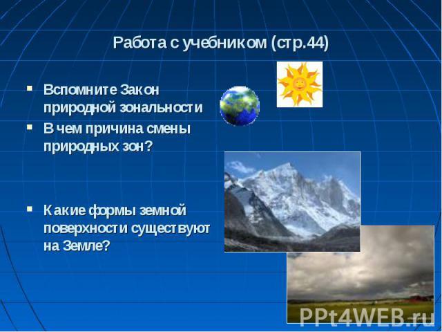 Вспомните Закон природной зональности Вспомните Закон природной зональности В чем причина смены природных зон? Какие формы земной поверхности существуют на Земле?
