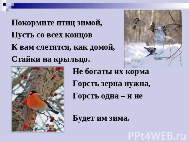 Покормите птиц зимой, Покормите птиц зимой, Пусть со всех концов К вам слетятся, как домой, Стайки на крыльцо. Не богаты их корма Горсть зерна нужна, Горсть одна – и не страшна Будет им зима.