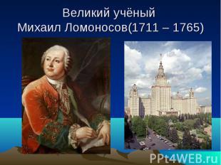 Великий учёный Михаил Ломоносов(1711 – 1765)
