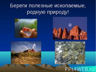Береги полезные ископаемые, родную природу!