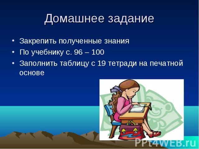 Домашнее задание Закрепить полученные знания По учебнику с. 96 – 100 Заполнить таблицу с 19 тетради на печатной основе