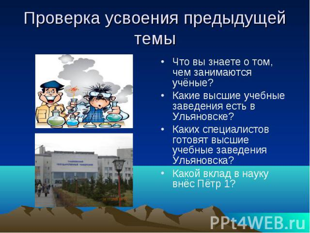 Проверка усвоения предыдущей темы Что вы знаете о том, чем занимаются учёные? Какие высшие учебные заведения есть в Ульяновске? Каких специалистов готовят высшие учебные заведения Ульяновска? Какой вклад в науку внёс Пётр 1?