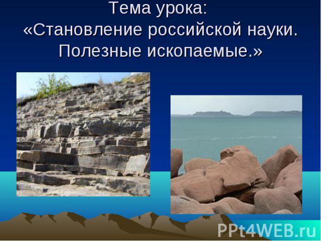 Тема урока: «Становление российской науки. Полезные ископаемые.»