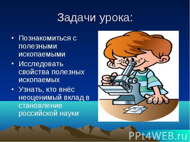 Задачи урока: Познакомиться с полезными ископаемыми Исследовать свойства полезных ископаемых Узнать, кто внёс неоценимый вклад в становление российской науки