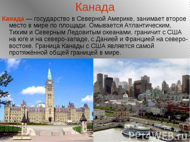 Канада Канада — государство в Северной Америке, занимает второе место в мире по площади. Омывается Атлантическим, Тихим и Северным Ледовитым океанами, граничит с США на юге и на северо-западе, с Данией и Францией на северо-востоке. Граница Канады с …