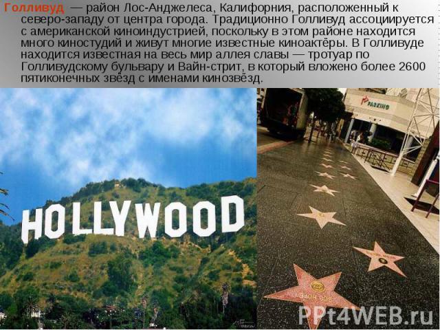 Голливуд — район Лос-Анджелеса, Калифорния, расположенный к северо-западу от центра города. Традиционно Голливуд ассоциируется с американской киноиндустрией, поскольку в этом районе находится много киностудий и живут многие известные киноактёр…