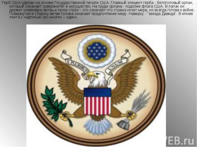 Герб США сделан на основе Государственной печати США. Главный элемент герба - белоголовый орлан, который означает суверенитет и могущество. На груди орлана - подобие флага США. В лапах он держит оливковую ветвь и пучок стрел - это означает что стран…