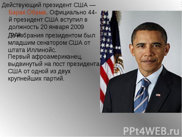 Действующий президент США — Барак Обама. Официально 44-й президент США вступил в должность 20 января 2009 года. Действующий президент США — Барак Обама. Официально 44-й президент США вступил в должность 20 января 2009 года.
