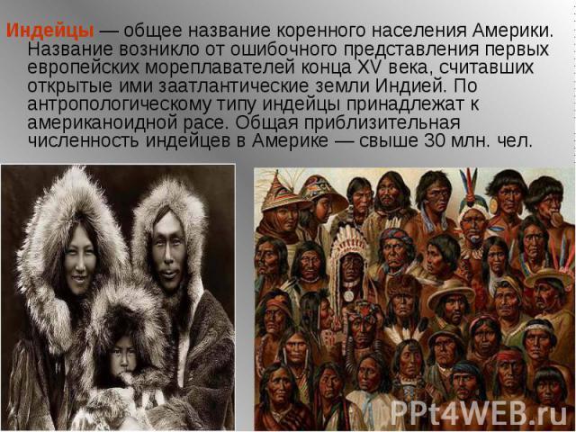 Индейцы— общее название коренного населения Америки. Название возникло от ошибочного представления первых европейских мореплавателей конца XV века, считавших открытые ими заатлантические земли Индией. По антропологическому типу индейцы принадл…