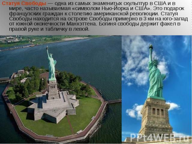Статуя Свободы— одна из самых знаменитых скульптур в США и в мире, часто называемая «символом Нью-Йорка и США». Это подарок французских граждан к столетию американской революции. Статуя Свободы находится на острове Свободы примерно в 3км…