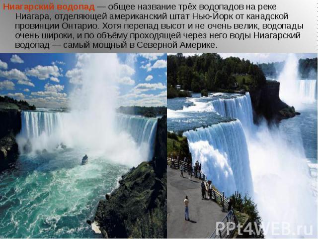 Ниагарский водопад — общее название трёх водопадов на реке Ниагара, отделяющей американский штат Нью-Йорк от канадской провинции Онтарио. Хотя перепад высот и не очень велик, водопады очень широки, и по объёму проходящей через него воды Ниагарский в…