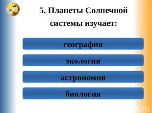 5. Планеты Солнечной 5. Планеты Солнечной системы изучает: