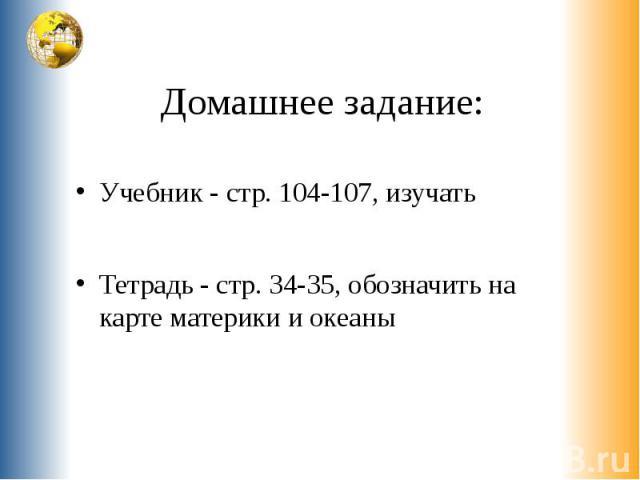Домашнее задание: Учебник - стр. 104-107, изучать Тетрадь - стр. 34-35, обозначить на карте материки и океаны