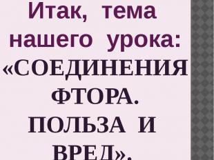 Итак, тема нашего урока: «СОЕДИНЕНИЯ ФТОРА. ПОЛЬЗА И ВРЕД».