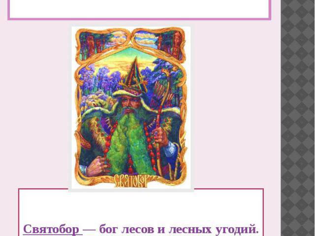 Люди древности не отделяли себя от природы, считали себя её неразрывной частью. Поклонялись великим и справедливым богам и духам. Святобор — бог лесов и лесных угодий. Он предопределяет участь, жизнь и судьбу всех обитателей леса, обеспечивая гармон…