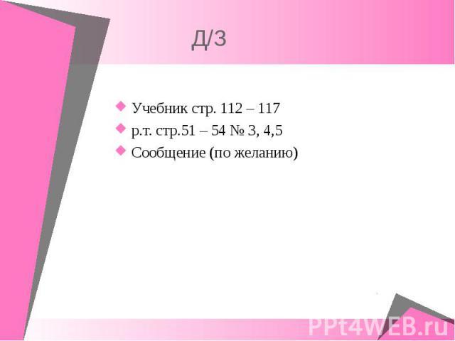 Учебник стр. 112 – 117 Учебник стр. 112 – 117 р.т. стр.51 – 54 № 3, 4,5 Сообщение (по желанию)