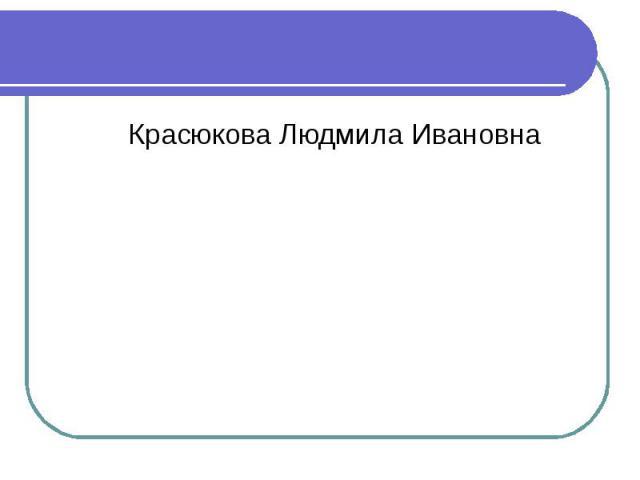 Красюкова Людмила Ивановна