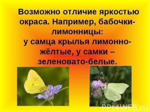 Возможно отличие яркостью окраса. Например, бабочки-лимонницы: у самца крылья ли