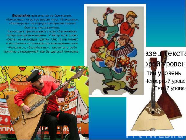 Балалайка названа так за бренчание, «балаканье» струн вовремя игры. «Балакать», «балагурить» нанародном наречии значит болтать, пустозвонить. Некоторые приписывают слову «балалайка» татарское происхождение. Утатар есть слово «бала»…