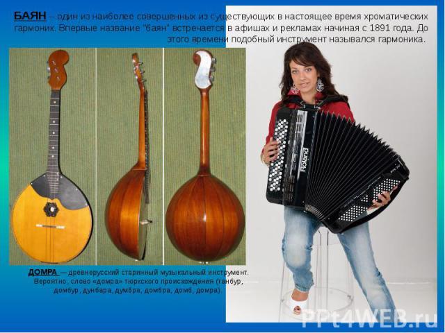ДОМРА— древнерусский старинный музыкальный инструмент. Вероятно, слово «домра» тюркского происхождения (танбур, домбур, дунбара, думбра, домбра, домб, домра). БАЯН – один из наиболее совершенных из существующих в настоящее время хроматических …