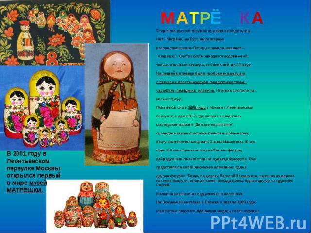 """МАТРЁШКА Старинная русская игрушка из дерева в виде куклы. Имя """"Матрёна"""" на Руси было широко распространённым. Отсюда и пошло название – """"матрёшки"""". Внутри куклы находятся подобные ей, только меньшего размера, их число от 6 до 12…"""