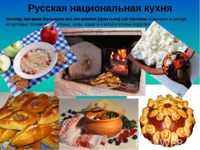 Русская национальная кухня Основу питания большинства населения (крестьян) составляли зерновые и овощи, из которых готовились соленья, супы, каши и хлебобулочные изделия.