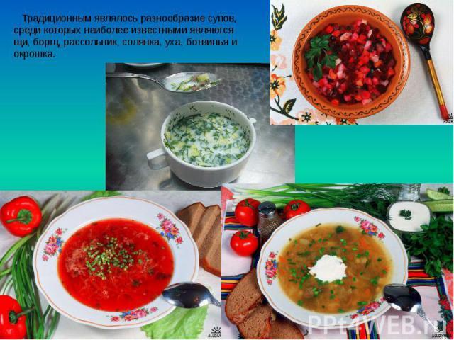 Традиционным являлось разнообразие супов, среди которых наиболее известными являются щи, борщ, рассольник, солянка, уха, ботвинья и окрошка. Традиционным являлось разнообразие супов, среди которых наиболее известными являются щи, борщ, рассольник, с…