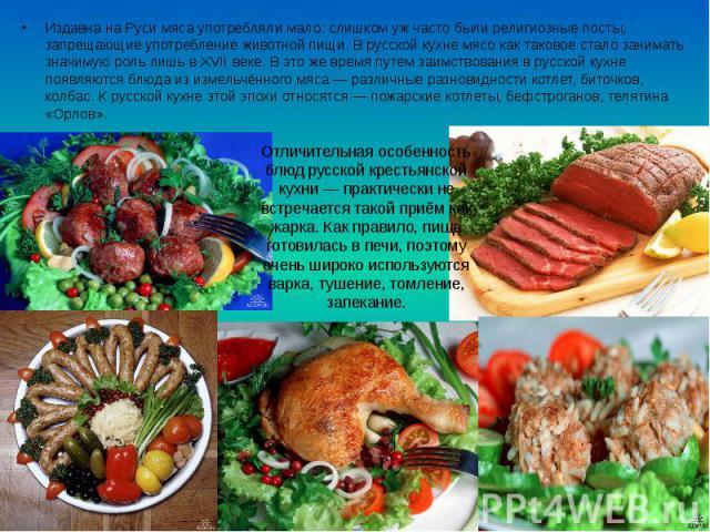 Издавна на Руси мяса употребляли мало: слишком уж часто были религиозные посты, запрещающие употребление животной пищи. В русской кухне мясо как таковое стало занимать значимую роль лишь в XVII веке. В это же время путем заимствования в русской кухн…
