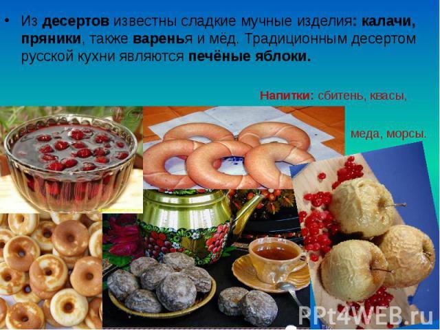 Из десертов известны сладкие мучные изделия: калачи, пряники, также варенья и мёд. Традиционным десертом русской кухни являются печёные яблоки. Из десертов известны сладкие мучные изделия: калачи, пряники, также варенья и мёд. Традиционным десертом …