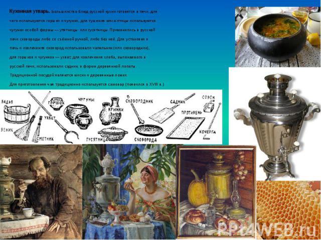 Кухонная утварь. Большинство блюд русской кухни готовятся в печи, для Кухонная утварь. Большинство блюд русской кухни готовятся в печи, для чего используются горшки и чугунки, для тушения мяса птицы используются чугунки особой формы— утятницы …