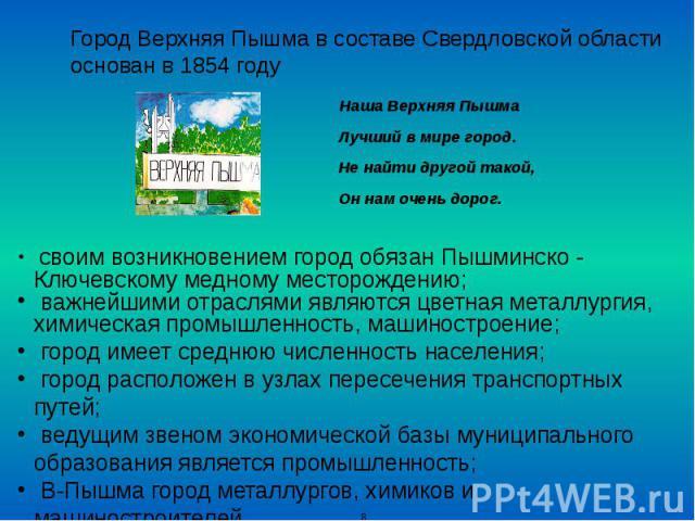 Город Верхняя Пышма в составе Свердловской области основан в 1854 году Наша Верхняя Пышма Лучший в мире город. Не найти другой такой, Он нам очень дорог.