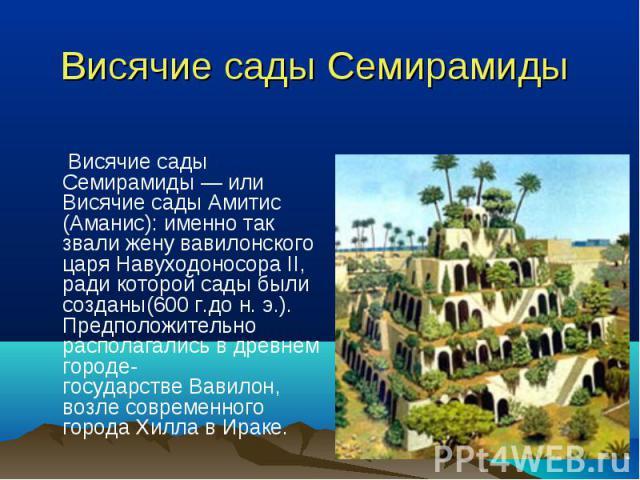 Висячие сады Семирамиды— или Висячие сады Амитис (Аманис): именно так звали жену вавилонского царяНавуходоносора II, ради которой сады были созданы(600г.дон.э.). Предположительно располагались в древнем городе-государст…