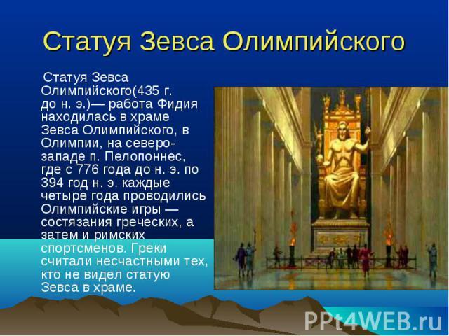 Статуя Зевса Олимпийского(435г. дон.э.)— работа Фидия находилась в храме Зевса Олимпийского, в Олимпии, на северо-западе п. Пелопоннес, где с 776 года до н. э. по 394 год н. э. каждые четыре года проводились Олимпийские игры — сост…