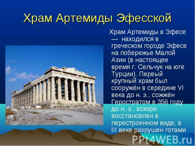 Храм Артемиды в Эфесе — находился в греческом городе Эфесе на побережье Малой Азии (в настоящее время г. Сельчук на юге Турции). Первый крупный храм был сооружён в середине VI века до н. э., сожжён Геростратом в 356 году до н. э., вскоре восстановле…
