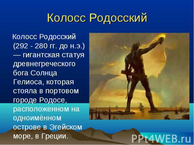 Колосс Родосский (292 - 280гг. дон.э.) — гигантская статуя древнегреческого бога Солнца Гелиоса, которая стояла в портовом городе Родосе, расположенном на одноимённом острове в Эгейском море, в Греции. Колосс Родосский (292 - 280гг…