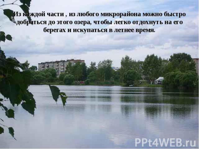 Из каждой части , из любого микрорайона можно быстро добраться до этого озера, чтобы легко отдохнуть на его берегах и искупаться в летнее время.