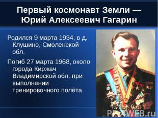 Первый космонавт Земли — Юрий Алексеевич Гагарин Родился 9 марта 1934, в д. Клуш