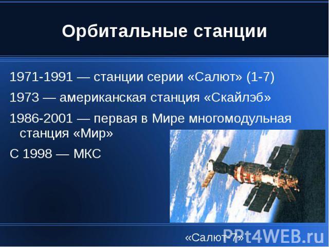 Орбитальные станции 1971-1991 — станции серии «Салют» (1-7) 1973 — американская станция «Скайлэб» 1986-2001 — первая в Мире многомодульная станция «Мир» С 1998 — МКС