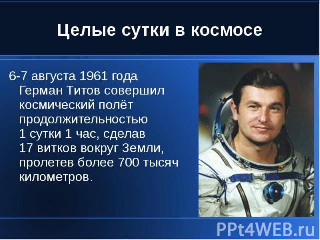 Целые сутки в космосе 6-7 августа 1961 года Герман Титов совершил космический полёт продолжительностью 1 сутки 1 час, сделав 17 витков вокруг Земли, пролетев более 700 тысяч километров.