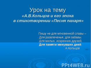 Урок на тему «А.В.Кольцов и его эпоха в стихотворении «Песня пахаря» Пишу не для