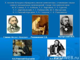 К песням Кольцова обращались многие композиторы, сочинившие свыше семисот