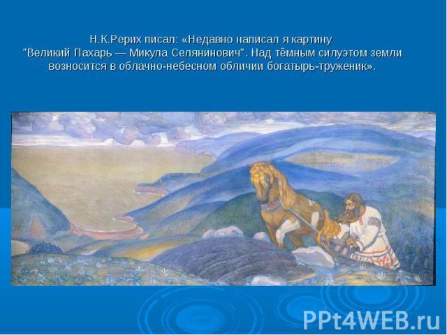 """Н.К.Рерих писал: «Недавно написал я картину """"Великий Пахарь — Микула Селянинович"""". Над тёмным силуэтом земли возносится в облачно-небесном обличии богатырь-труженик»."""